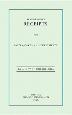 Seventy-Five Receipts for Pastry, Cakes, and Sweetmeats   -     By: Eliza Leslie