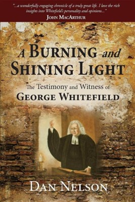 A Burning and Shining Light: The Testimony and Witness of George Whitefield  -     By: Dan Nelson
