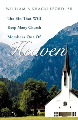 The Sin That Will Keep Many Church Members Out of Heaven  -     By: William A. Shackleford Sr.