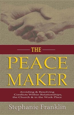 The Peacemaker: Avoiding & Resolving Conflicts Within Relationships, the Church & in the Workplace  -     By: Stephanie Franklin