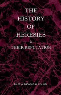 The History of Heresies and Their Refutation  -     By: St Alphonsus Liguori