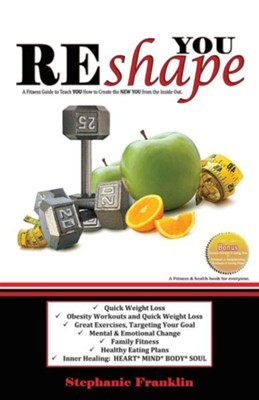 Reshape You: A Fitness Guide to Teach You How to Create the New You from the Inside Out  -     By: Stephanie Franklin