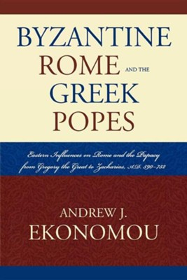 Byzantine Rome and the Greek Popes: Eastern Influences on Rome and the Papacy from Gregory the Great to Zacharias, A.D. 590-752  -     By: Andrew J. Ekonomou
