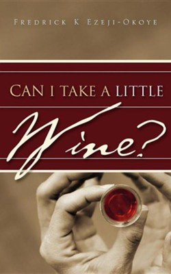 Can I Take a Little Wine?  -     By: Fredrick K. Ezeji-Okoye