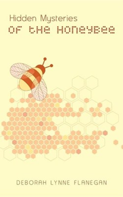 Hidden Mysteries of the Honeybee  -     By: Deborah Lynne Flanegan