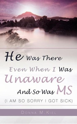 He Was There Even When I Was Unaware and So Was MS  -     By: Donna Kiel
