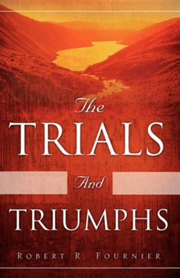 The Trials and Triumphs  -     By: Robert R. Fournier
