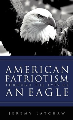 American Patriotism Through the Eyes of an Eagle  -     By: Jeremy Latchaw