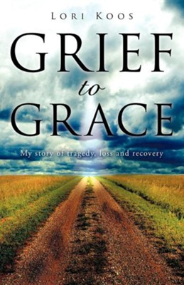 Grief to Grace  -     By: Lori Koos