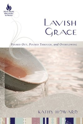 Lavish Grace: Poured Out, Poured Through, and Overflowing  -     By: Kathy Howard