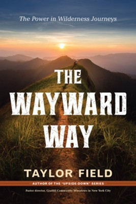 The Wayward Way: The Power in Wilderness Journeys  -     By: Taylor Field