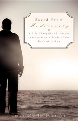 Saved from Mediocrity  -     By: James M. Holder Sr.