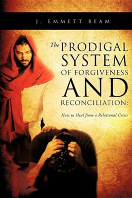 The Prodigal System of Forgiveness and Reconciliation  -     By: J. Emmett Beam