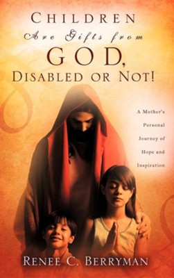 Children Are Gifts from God, Disabled or Not!  -     By: Renee C. Berryman