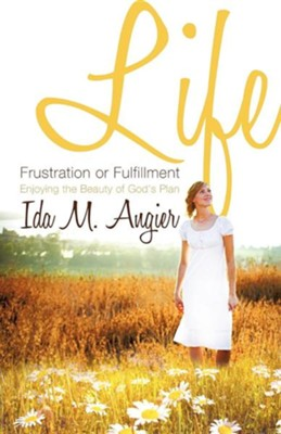 Life - Frustration or Fulfillment  -     By: Ida M. Angier