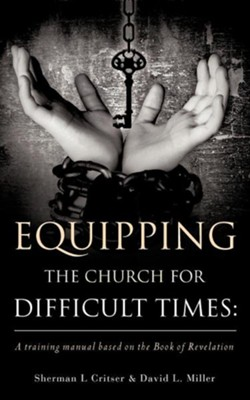 Equipping the Church for Difficult Times: A Training Manual Based on the Book of Revelation  -     By: Sherman L. Critser, David L. Miller