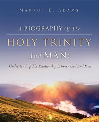 A Biography of the Holy Trinity and Man  -     By: Markus E. Adams