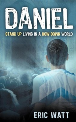 Daniel ~ Stand Up Living in a Bow Down World  -     By: Eric Watt