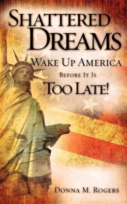 Shattered Dreams - Wake Up America Before It Is Too Late!  -     By: Donna M. Rogers