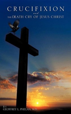 Crucifixion and the Death Cry of Jesus Christ  -     By: Geoffrey L. Phelan M.D.