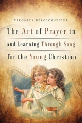 The Art of Prayer in and Learning Through Song for the Young Christian  -     By: Veronica Bergschneider