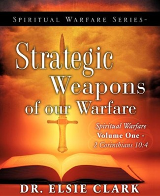 Spiritual Warfare Series-Strategic Weapons of Our Warfare  -     By: Dr. Elsie Clark