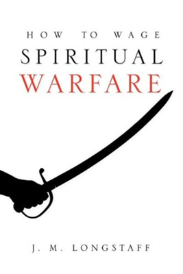How to Wage Spiritual Warfare  -     By: J.M. Longstaff