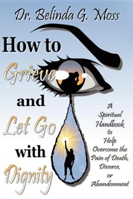 How to Grieve and Let Go with Dignity  -     By: Dr. Belinda G. Moss