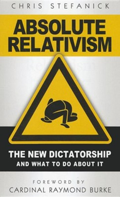Absolute Relativism: The New Dictatorship and What to Do about It  -     By: Chris Stefanick, Raymond L. Burke