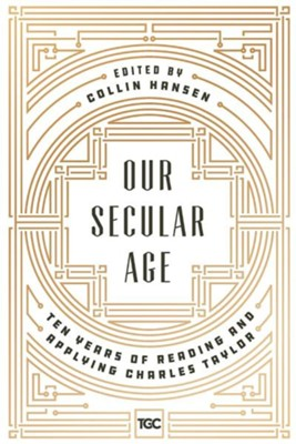 Our Secular Age: Ten Years of Reading and Applying Charles Taylor  -     By: Collin Hansen
