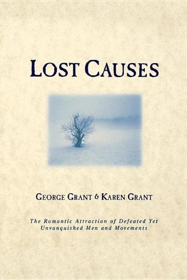 Lost Causes: The Romantic Attraction of Defeated Yet Unvanquished Men and Movements  -     By: George Grant, Karen Grant