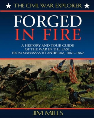 Forged in Fire: A History and Tour Guide of the War in the East, From Manassas to Antietam, 1861-1862  -     By: Jim Miles