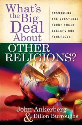 What's the Big Deal About Other Religions? Answering the Questions About Beliefs & Practices  -     By: John Ankerberg, Dillon Burroughs