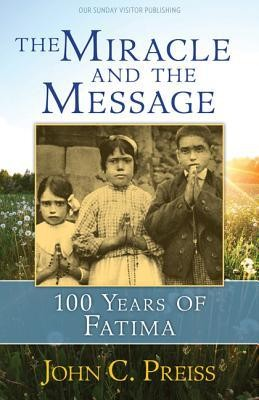 The Miracle and the Message: 100 Years of Fatima  -     By: John C. Preiss