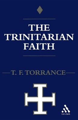 The Trinitarian Faith: The Evangelical Theology of of the Ancient Catholic Church  -     By: Thomas F. Torrance