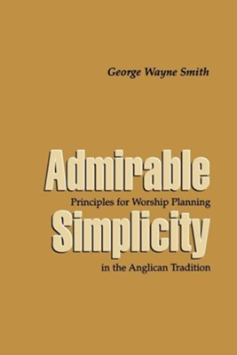 Admirable Simplicity: Principles for Worship Planning and the Anglican Tradition  -     By: George Wayne Smith