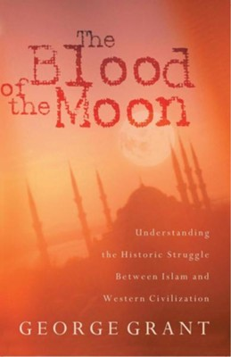 The Blood of the Moon: Understanding the Historic Struggle Between Islam and Western Civilization  -     By: George Grant