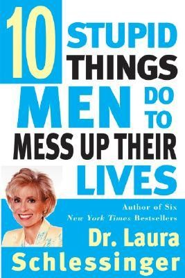 Ten Stupid Things Men Do to Mess Up Their Lives  -     By: Laura C. Schlessinger
