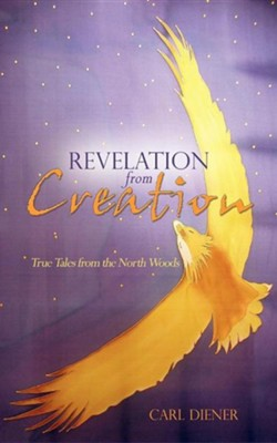 Revelation from Creation - True Tales from the North Woods  -     By: Carl Diener