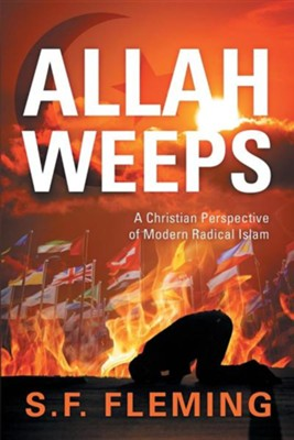 Allah Weeps: A Modern Perspective of Modern Radical Islam  -     By: S.F. Fleming