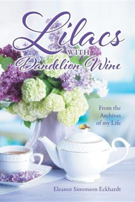 Lilacs with Dandelion Wine: From the Archives of My Life  -     By: Eleanor Simonson Eckhardt