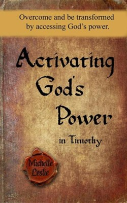 Activating God's Power in Timothy: Overcome and Be Transformed by Accessing God's Power  -     By: Michelle Leslie
