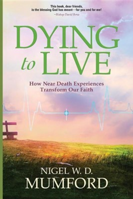 Dying to Live: How Near Death Experiences Transform Our Faith  -     By: Nigel W.D. Mumford