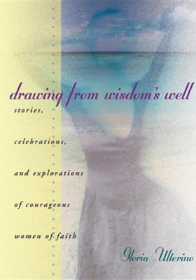 Drawing from Wisdom's Well: Stories, Celebrations, and Explorations of Courageous Women of Faith  -     By: Gloria Ulterino