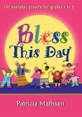 Bless This Day: 150 Everyday Prayers for Grades 1 to 5  -     By: Patricia L. Mathson