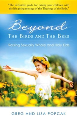 Beyond the Birds and the Bees: Raising Sexually Whole and Holy Kids  -     By: Gregory Popcak, Lisa Popcak, Joseph Naumann