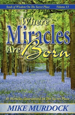 Where Miracles Are Born (Seeds of Wisdom on the Secret Place, Volume 13)  -     By: Mike Murdoch