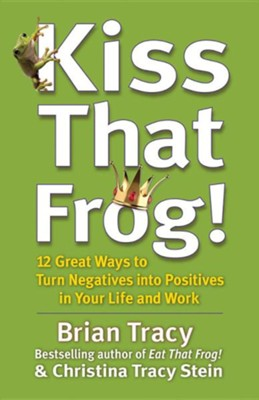 Kiss That Frog!: 12 Great Ways to Turn Negatives Into Positives in Your Life and Work  -     By: Brian Tracy, Christina Tracy Stein