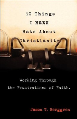 10 Things I Hate about Christianity: Working Through the Frustrations of Faith  -     By: Jason T. Berggren