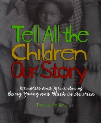 Tell All the Children Our Story: Memories and Mementos of Being Young and Black in America  -     By: Tonya Bolden